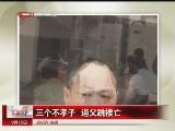 <a href=http://news.cntv.cn/society/20110915/108516.shtml target=_blank>[汇说天下]三个不孝子 逼父跳楼亡</a>