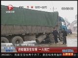 <a href=http://news.cntv.cn/society/20111030/101124.shtml target=_blank>[超级新闻场]肥东:合蚌路发生车祸 一人死亡</a>