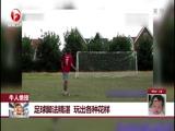 [每日新闻报]牛人绝技:足球脚法精湛 玩出各种花样