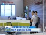 [福建卫视新闻]福州:首个自贸区众创空间落户 打造两岸青年创业生态圈