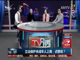 立法保护未成年人上网,点赞吗?TV透 2017.1.10 - 厦门电视台 00:24:19