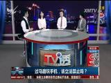 过马路玩手机,该立法禁止吗 TV透 2017.1.13 - 厦门电视台 00:25:01