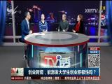 创业新规,能激发大学生创业积极性吗? TV透 2017.2.19 - 厦门电视台 00:24:46