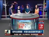 高考志愿填报,听家长的还是听学生的? TV透 2017.6.26 - 厦门电视台 00:25:09