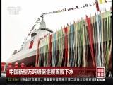 [中国新闻]中国新型万吨级驱逐舰首舰下水