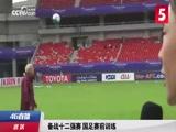 [国足]备战十二强赛 国足进行赛前训练