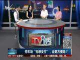 """停车场""""无感支付"""",会更方便吗? TV透 2017.10.6 - 厦门电视台 00:25:03"""