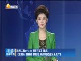 [陕西新闻联播]陕西二套19:30《周三见》播出《管源头 强基础 抓防范 确保危化品安全生产》