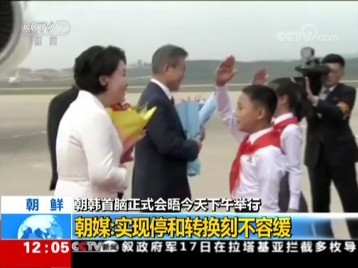 [新闻30分]朝韩首脑正式会晤今天下午举行 朝媒:实现停和转换刻不容缓