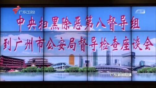 [广东新闻联播]中央扫黑除恶第8督导组组长吴玉良深入广州下沉调研