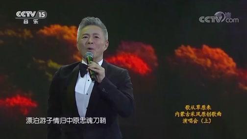 《CCTV音乐厅》 20190519 歌从草原来 内蒙古采风原创歌曲演唱会(上)
