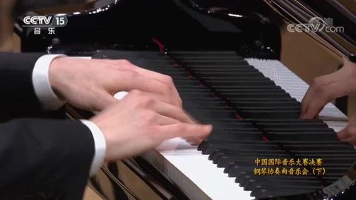 《CCTV音乐厅》 20190624 中国国际音乐大赛决赛钢琴协奏曲音乐会(下)