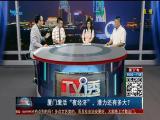 """厦门激活""""夜经济"""",潜力还有多大? TV透 2019.07.15 - 厦门电视台 00:24:54"""