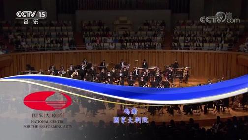 《CCTV音乐厅》 20190721 2019国家大剧院管弦乐团音乐会(下)