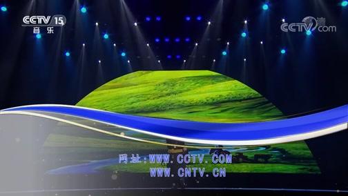 《CCTV音乐厅》 20190811 歌从草原来 内蒙古采风原创歌曲演唱会(上)