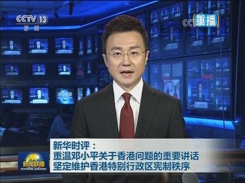 [视频]新华时评:重温邓小平关于香港问题的重要讲话 坚定维护香港特别行政区宪制秩序