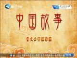 《中国故事》晋文公守信称霸 斗阵来讲古 2019.10.14 - 厦门卫视 00:29:03