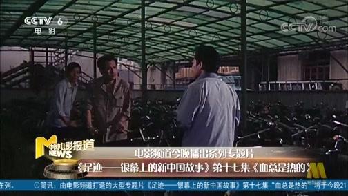 [中国电影报道]电影频道今晚播出系列专题片《足迹——银幕上的新中国故事》第十七集《血总是热的》