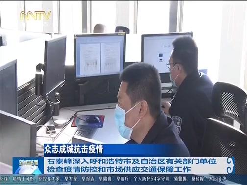 [内蒙古新闻联播]众志成城抗击疫情 石泰峰深入呼和浩特市及自治区有关部门单位检查疫情防控和市场供应交通