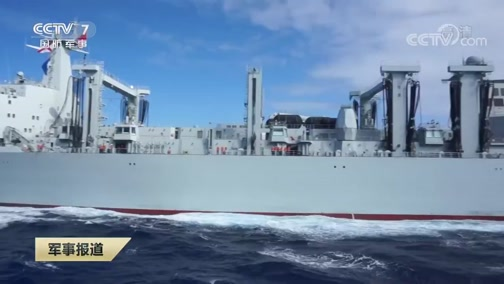 [军事报道]海军远海联合训练编队展开战时补给演练