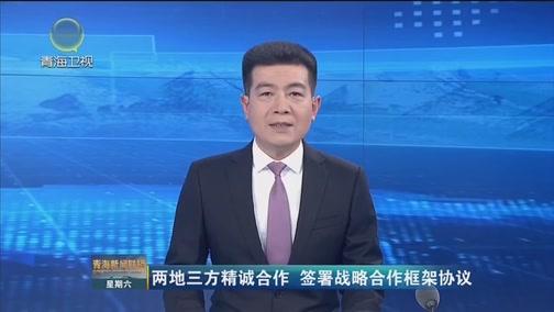 [青海新闻联播]两地三方精诚合作 签署战略合作框架协议
