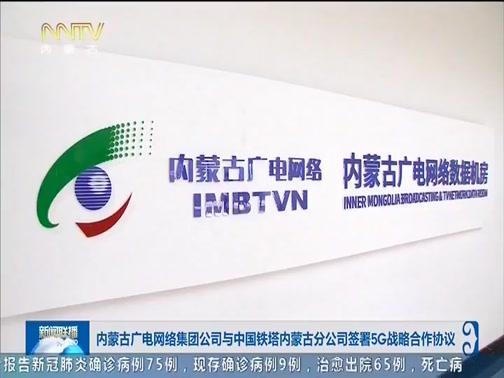 [内蒙古新闻联播]内蒙古广电网络集团公司与中国铁塔内蒙古分公司签署5G战略合作协议
