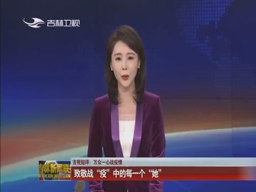 """[吉林新闻联播]吉视短评:万众一心战疫情 致敬战""""疫""""中的每一个""""她"""""""