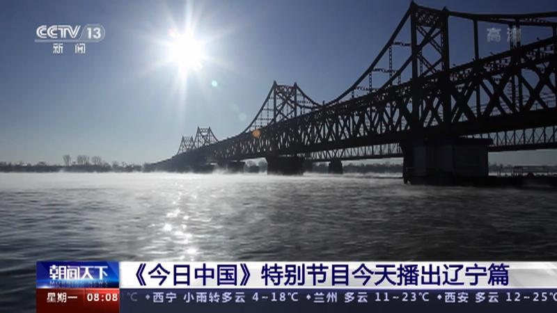 [朝闻天下]《今日中国》特别节目今天播出辽宁篇央视网2021年05月17日08:23