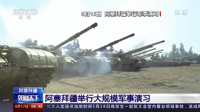 [朝闻天下]阿塞拜疆 阿塞拜疆举行大规模军事演习央视网2021年05月17日09:03