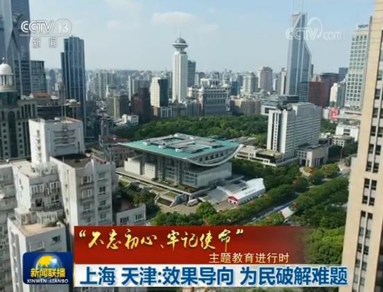 """365bet唯一官网- 【""""不忘初心、牢记使命""""主题教育进行时】上海、天津:效果导向 为民破解难题"""
