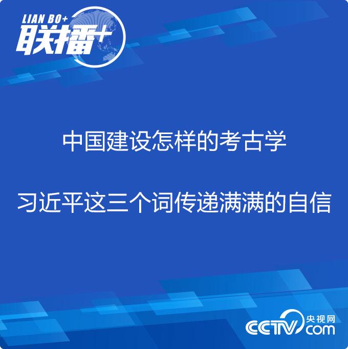 联播+丨中国建设怎样的考古学 习近平这三个词传递满满的自信